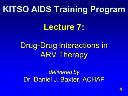 Lecture 7: Drug-Drug Interactions in ARV Therapy delivered by Dr. Daniel J. Baxter, ACHAP KITSO AIDS Training Program.
