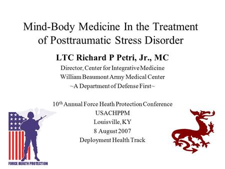 Mind-Body Medicine In the Treatment of Posttraumatic Stress Disorder LTC Richard P Petri, Jr., MC Director, Center for Integrative Medicine William Beaumont.