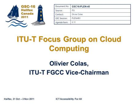 Halifax, 31 Oct – 3 Nov 2011ICT Accessibility For All ITU-T Focus Group on Cloud Computing Olivier Colas, ITU-T FGCC Vice-Chairman Document No: GSC16-PLEN-45.