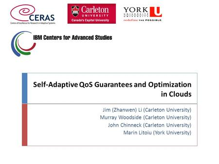 Self-Adaptive QoS Guarantees and Optimization in Clouds Jim (Zhanwen) Li (Carleton University) Murray Woodside (Carleton University) John Chinneck (Carleton.
