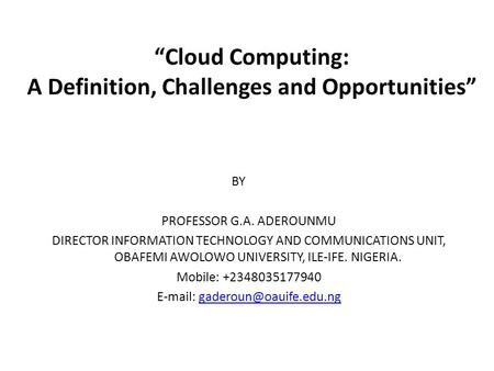 """<strong>Cloud</strong> <strong>Computing</strong>: A Definition, Challenges and Opportunities"" BY PROFESSOR G.A. ADEROUNMU DIRECTOR INFORMATION <strong>TECHNOLOGY</strong> AND COMMUNICATIONS UNIT, OBAFEMI."