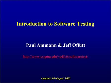 Introduction to Software Testing Paul Ammann & Jeff Offutt  Updated 24-August 2010.