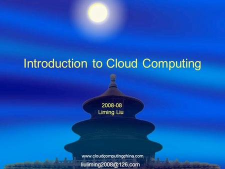 Introduction to <strong>Cloud</strong> <strong>Computing</strong> 2008-08 Liming Liu