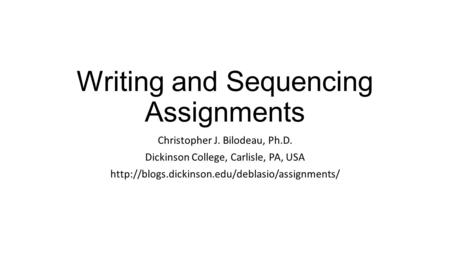 Writing and Sequencing Assignments Christopher J. Bilodeau, Ph.D. Dickinson College, Carlisle, PA, USA