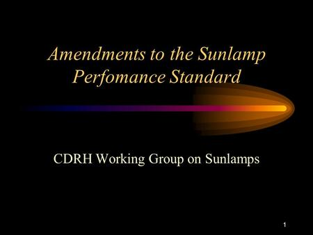 1 Amendments to the Sunlamp Perfomance Standard CDRH Working Group on Sunlamps.