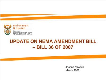 UPDATE ON NEMA AMENDMENT BILL – BILL 36 OF 2007 Joanne Yawitch March 2008.