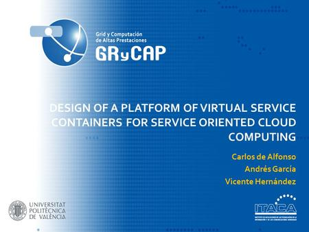 DESIGN OF A PLATFORM OF VIRTUAL SERVICE CONTAINERS FOR SERVICE ORIENTED CLOUD COMPUTING Carlos de Alfonso Andrés García Vicente Hernández.