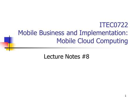 1 ITEC0722 Mobile Business and Implementation: Mobile Cloud Computing Lecture Notes #8.
