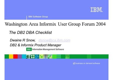 IBM Software Group Washington Area Informix User Group Forum 2004 The DB2 DBA Checklist Dwaine R Snow, DB2 & Informix.