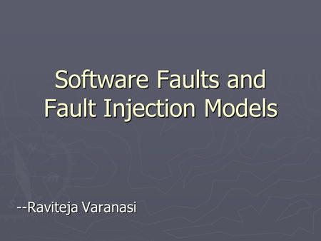Software Faults and Fault Injection Models --Raviteja Varanasi.