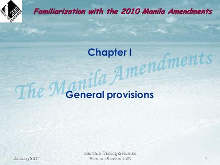 Chapter I General provisions January 20111 Maritime Training & Human Element Section IMO Familiarization with the 2010 Manila Amendments.