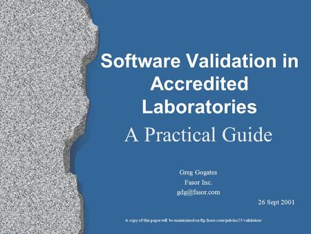Software Validation in Accredited Laboratories A Practical Guide Greg Gogates Fasor Inc. 26 Sept 2001 A copy of this paper will be maintained.