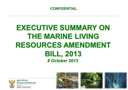 CONFIDENTIAL EXECUTIVE SUMMARY ON THE MARINE LIVING RESOURCES AMENDMENT BILL, 2013 8 October 2013 8 October 2013.