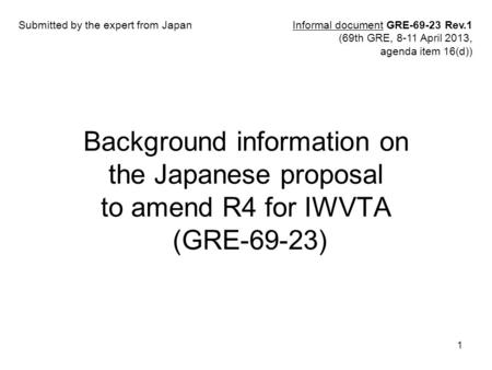 1 Background information on the Japanese proposal to amend R4 for IWVTA (GRE-69-23) Informal document GRE-69-23 Rev.1 (69th GRE, 8-11 April 2013, agenda.