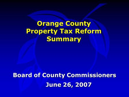 Orange County Property Tax Reform Summary June 26, 2007 Board of County Commissioners.