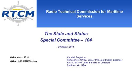Radio Technical Commission for Maritime Services The State and Status Special Committee – 104 20 March, 2014 Kendall Ferguson Hemisphere GNSS, Senior Principal.