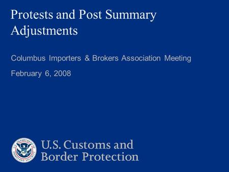 Protests and Post Summary Adjustments Columbus Importers & Brokers Association Meeting February 6, 2008.