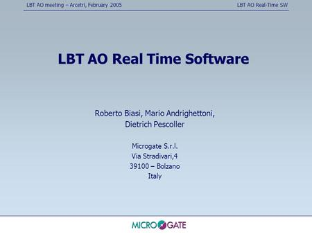 LBT AO meeting – Arcetri, February 2005LBT AO Real-Time SW LBT AO Real Time Software Roberto Biasi, Mario Andrighettoni, Dietrich Pescoller Microgate S.r.l.