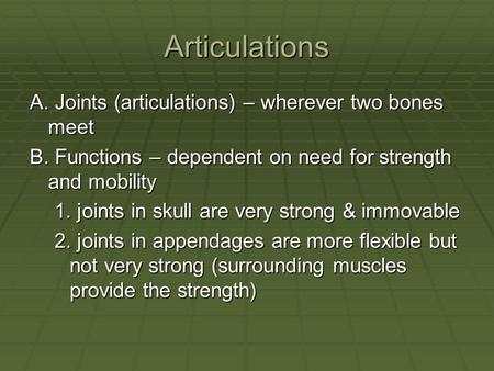 Articulations A. Joints (articulations) – wherever two bones meet B. Functions – dependent on need for strength and mobility 1. joints in skull are very.
