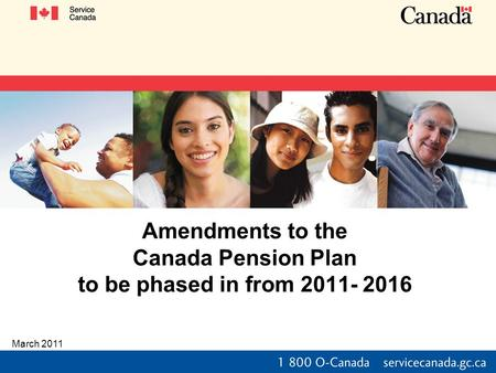 Amendments to the Canada Pension Plan to be phased in from 2011- 2016 March 2011.