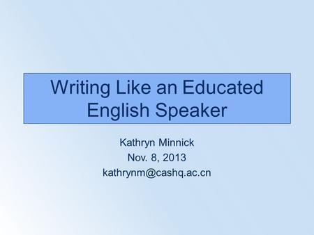 Writing Like an Educated <strong>English</strong> Speaker Kathryn Minnick Nov. 8, 2013