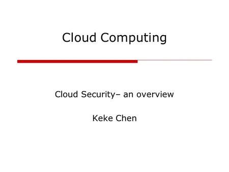 Cloud Computing Cloud Security– an overview Keke Chen.