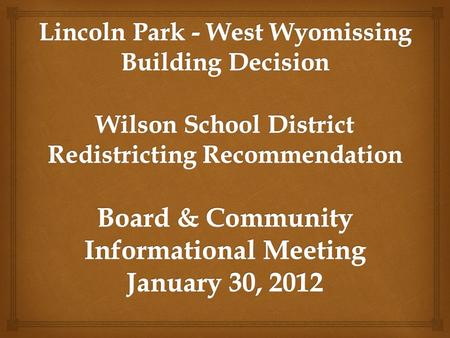 Review the administrative team findings in regard to the recommendation with our two smaller schools at Lincoln Park and West Wyomissing. Review and explain.