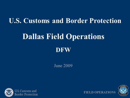U.S. Customs and Border Protection Dallas Field Operations DFW June 2009 FIELD OPERATIONS.
