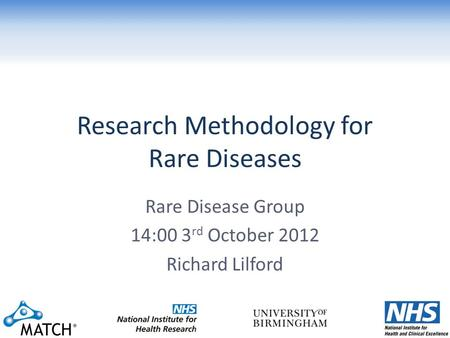 Research Methodology for Rare Diseases Rare Disease Group 14:00 3 rd October 2012 Richard Lilford.