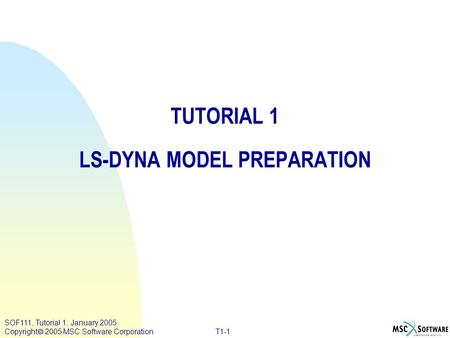 SOF111, Tutorial 1, January 2005 Copyright  2005 MSC.Software Corporation T1-1 TUTORIAL 1 LS-DYNA MODEL PREPARATION.