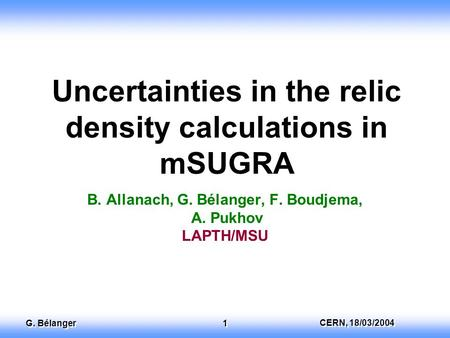 EuroGDR, 13 th December 2003 Dan Tovey CERN, 18/03/2004 G. Bélanger 1 Uncertainties in the relic density calculations in mSUGRA B. Allanach, G. Bélanger,