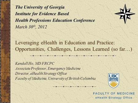 Leveraging eHealth in Education and Practice: Opportunities, Challenges, Lessons Learned (so far…) Kendall Ho, MD FRCPC Associate Professor, Emergency.