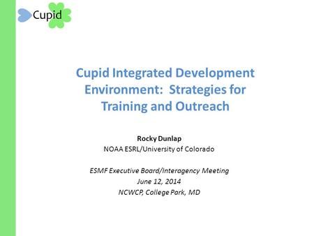 Cupid Integrated Development Environment: Strategies for Training and Outreach Rocky Dunlap NOAA ESRL/University of Colorado ESMF Executive Board/Interagency.