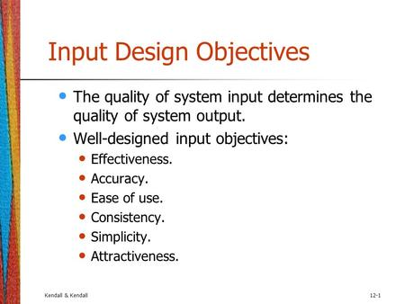 Kendall & Kendall12-1 Input Design Objectives The quality of system input determines the quality of system output. Well-designed input objectives: Effectiveness.
