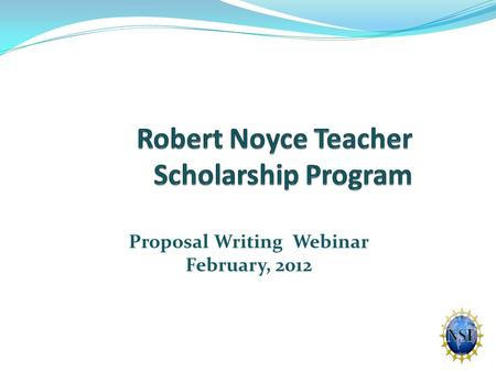 Proposal Writing Webinar February, 2012. Robert Noyce Teacher Scholarship Program Initiated by Act of Congress in 2002 Reauthorized in 2007 (America COMPETES.