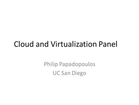 Cloud and Virtualization Panel Philip Papadopoulos UC San Diego.