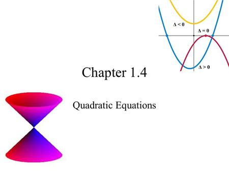 Chapter 1.4 Quadratic Equations. Quadratic Equation in One Variable An equation that can be written in the form ax 2 + bx + c = 0 where a, b, and c, are.