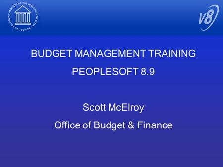 BUDGET MANAGEMENT TRAINING PEOPLESOFT 8.9 Scott McElroy Office of Budget & Finance.