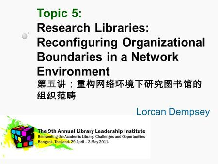 Topic 5: Research Libraries: Reconfiguring Organizational Boundaries in a Network Environment 第五讲:重构网络环境下研究图书馆的 组织范畴 Lorcan Dempsey.
