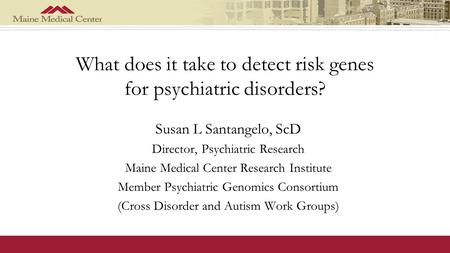 What does it take to detect risk genes for psychiatric disorders? Susan L Santangelo, ScD Director, Psychiatric Research Maine Medical Center Research.