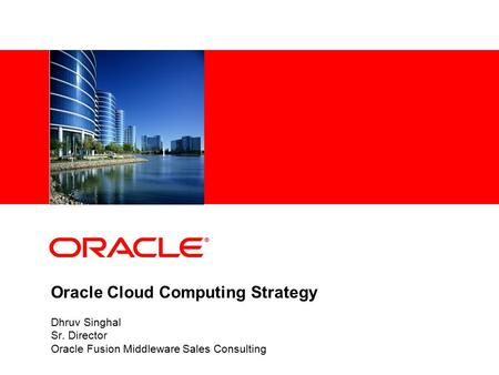 Oracle Cloud Computing Strategy Dhruv Singhal Sr. Director Oracle Fusion Middleware Sales Consulting.
