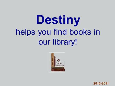 Destiny helps you find books in our library! 2010-2011.