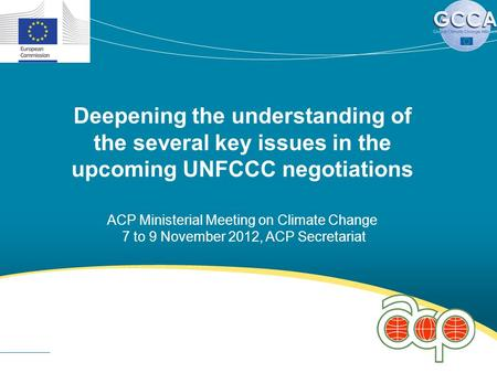 Deepening the understanding of the several key issues in the upcoming UNFCCC negotiations ACP Ministerial Meeting on Climate Change 7 to 9 November 2012,