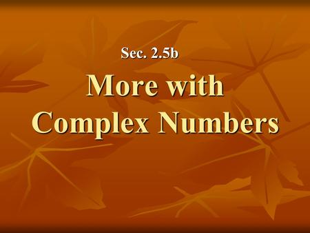 More with Complex Numbers Sec. 2.5b. Definition: Complex Conjugate The complex conjugate of the complex number is What happens when we multiply a complex.