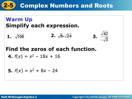 Holt McDougal Algebra 2 2-5 Complex Numbers and Roots Warm Up Simplify each expression. 1. 2. 3. 4. 5. f(x) = x 2 – 18x + 16 f(x) = x 2 + 8x – 24 Find.