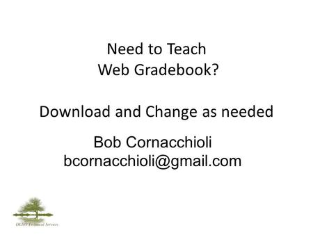 Need to Teach Web Gradebook? Download and Change as needed Bob Cornacchioli