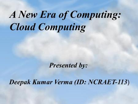 A New Era of <strong>Computing</strong>: <strong>Cloud</strong> <strong>Computing</strong> Presented by: Deepak Kumar Verma (ID: NCRAET-113 )