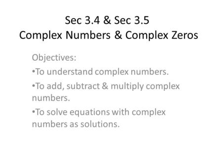 Sec 3.4 & Sec 3.5 Complex Numbers & Complex Zeros Objectives: To understand complex numbers. To add, subtract & multiply complex numbers. To solve equations.