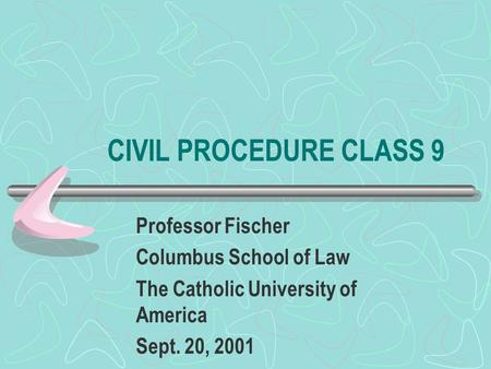 CIVIL PROCEDURE CLASS 9 Professor Fischer Columbus School of Law The Catholic University of America Sept. 20, 2001.