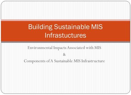 Environmental Impacts Associated with MIS & Components of A Sustainable MIS Infrastructure Building Sustainable MIS Infrastuctures.